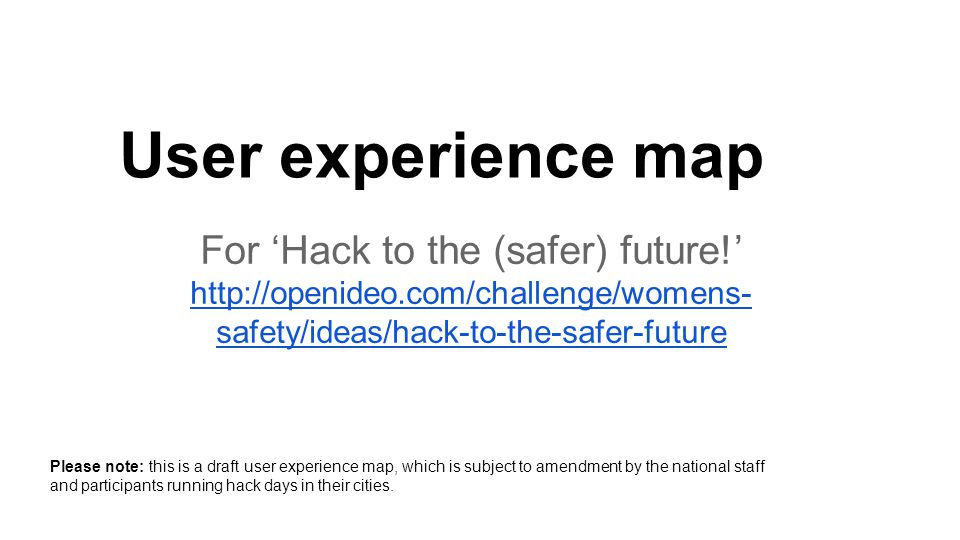 For 'Hack to the (safer) future!'   safety/ideas/hack-to-the-safer-future   safety/ideas/hack-to-the-safer-future User experience map Please note: this is a draft user experience map, which is subject to amendment by the national staff and participants running hack days in their cities.