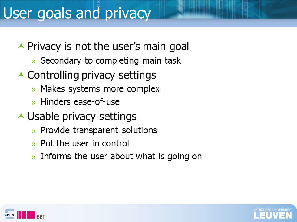 User goals and privacy Privacy is not the user's main goal » Secondary to completing main task Controlling privacy settings » Makes systems more complex » Hinders ease-of-use Usable privacy settings » Provide transparent solutions » Put the user in control » Informs the user about what is going on