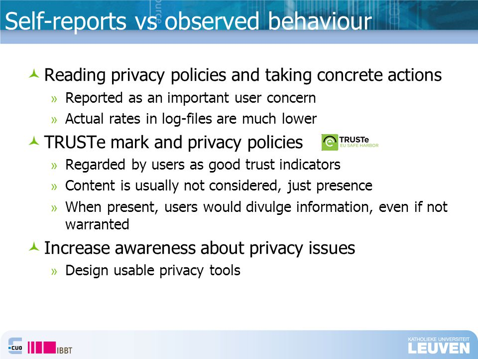 Self-reports vs observed behaviour Reading privacy policies and taking concrete actions » Reported as an important user concern » Actual rates in log-files are much lower TRUSTe mark and privacy policies » Regarded by users as good trust indicators » Content is usually not considered, just presence » When present, users would divulge information, even if not warranted Increase awareness about privacy issues » Design usable privacy tools
