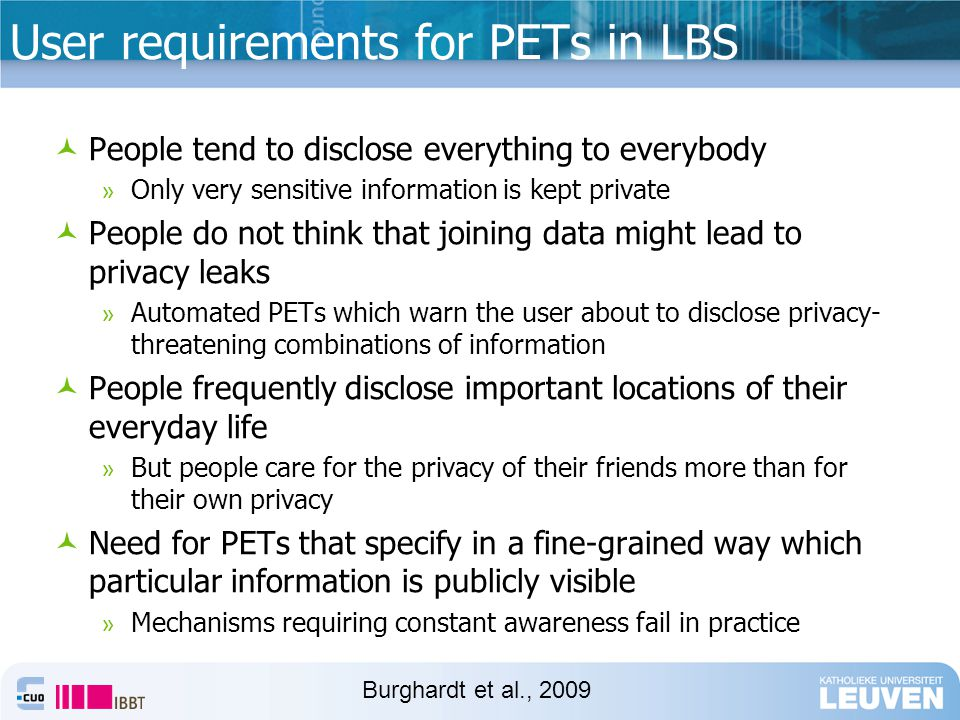 User requirements for PETs in LBS People tend to disclose everything to everybody » Only very sensitive information is kept private People do not think that joining data might lead to privacy leaks » Automated PETs which warn the user about to disclose privacy- threatening combinations of information People frequently disclose important locations of their everyday life » But people care for the privacy of their friends more than for their own privacy Need for PETs that specify in a fine-grained way which particular information is publicly visible » Mechanisms requiring constant awareness fail in practice Burghardt et al., 2009