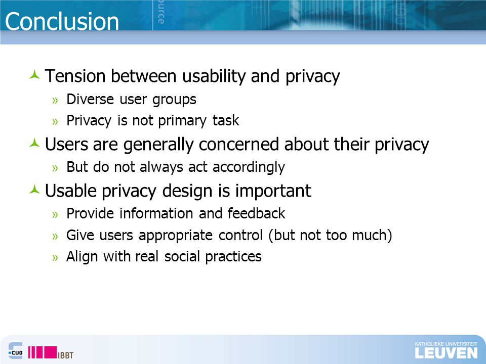 Tension between usability and privacy » Diverse user groups » Privacy is not primary task Users are generally concerned about their privacy » But do not always act accordingly Usable privacy design is important » Provide information and feedback » Give users appropriate control (but not too much) » Align with real social practices