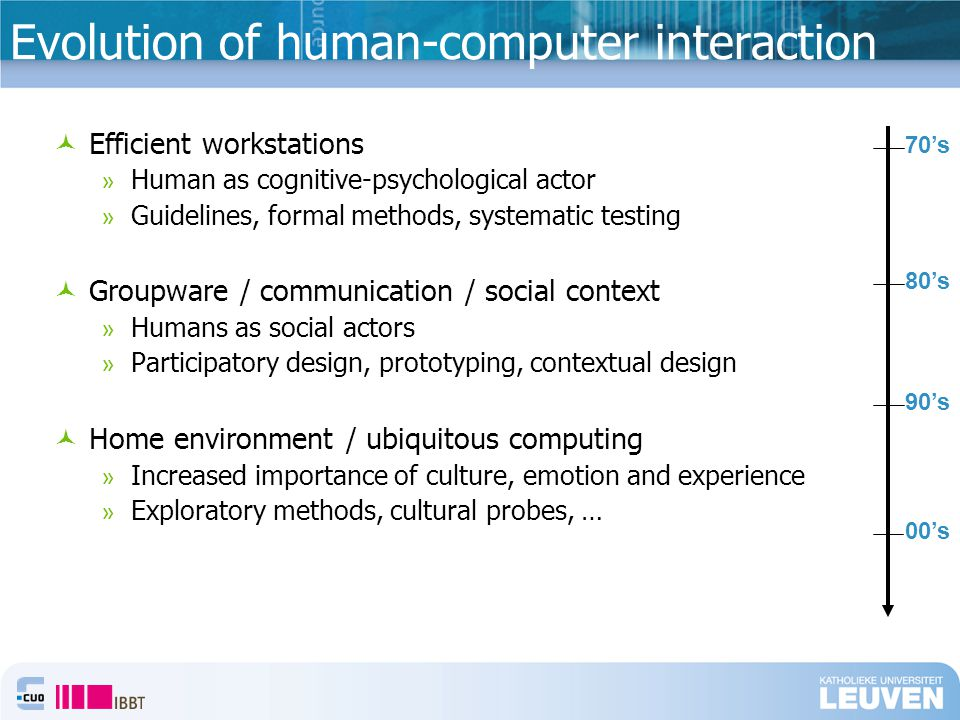 Evolution of human-computer interaction Efficient workstations » Human as cognitive-psychological actor » Guidelines, formal methods, systematic testing Groupware / communication / social context » Humans as social actors » Participatory design, prototyping, contextual design Home environment / ubiquitous computing » Increased importance of culture, emotion and experience » Exploratory methods, cultural probes, … 70's 80's 90's 00's