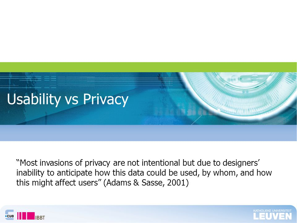 Usability vs Privacy Most invasions of privacy are not intentional but due to designers' inability to anticipate how this data could be used, by whom, and how this might affect users (Adams & Sasse, 2001)