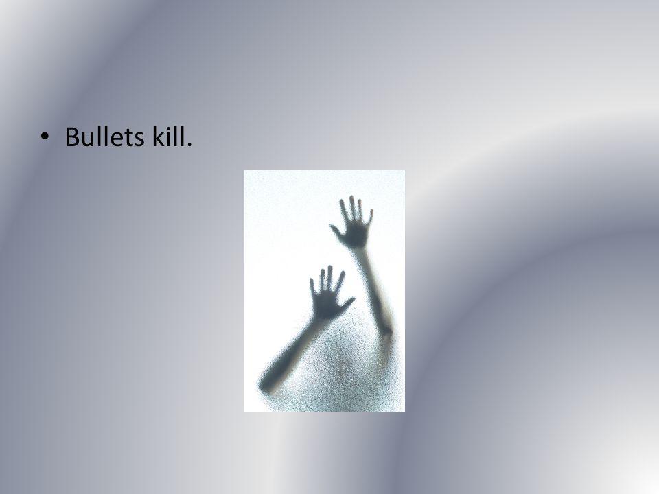 Bullets kill.