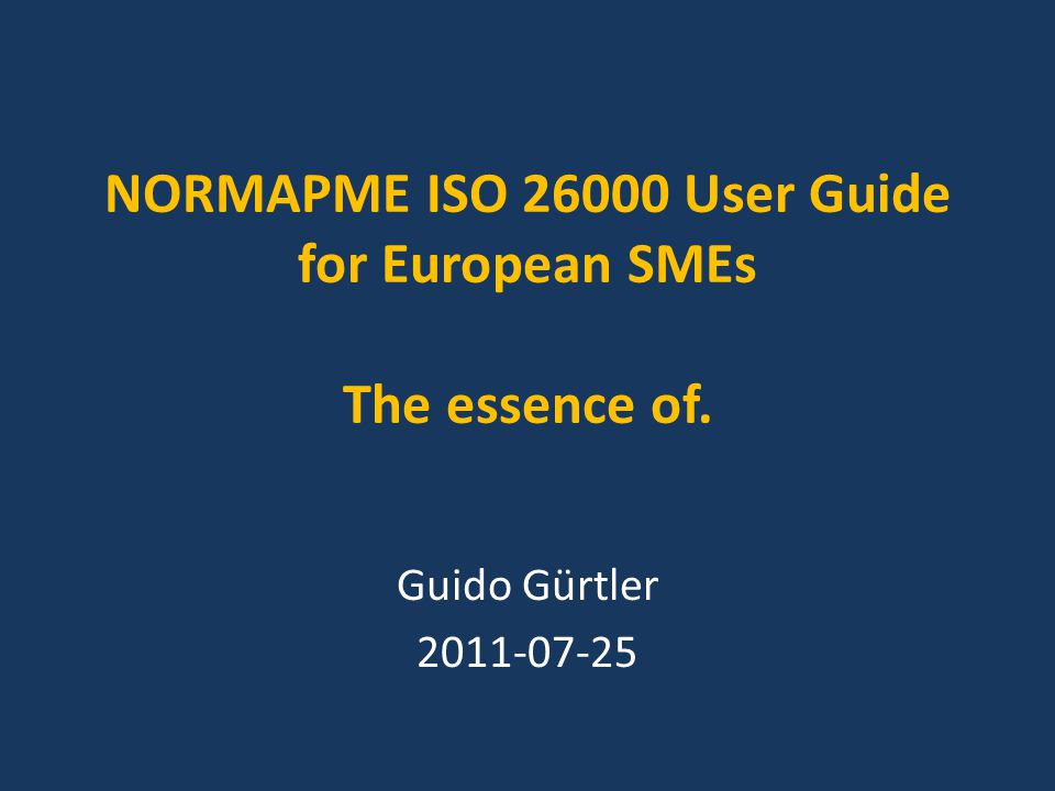 NORMAPME ISO 26000 user guide for European SMEs, in essence 22 Consumer issues, if a European SME deals with consumer products and/or services: Fair marketing, factual and unbiased information, and fair contractual practices Provision of all product relevant health and safety information Design products and packaging for easy reuse, repair and recycling Respect data protection and privacy Care for a cooperative dispute settlement.