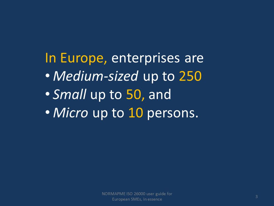 NORMAPME ISO 26000 user guide for European SMEs, in essence 4 The vast majority of the 20 million European SMEs are characterised by Personal ownership, Being owner-managed with Only informal structures.