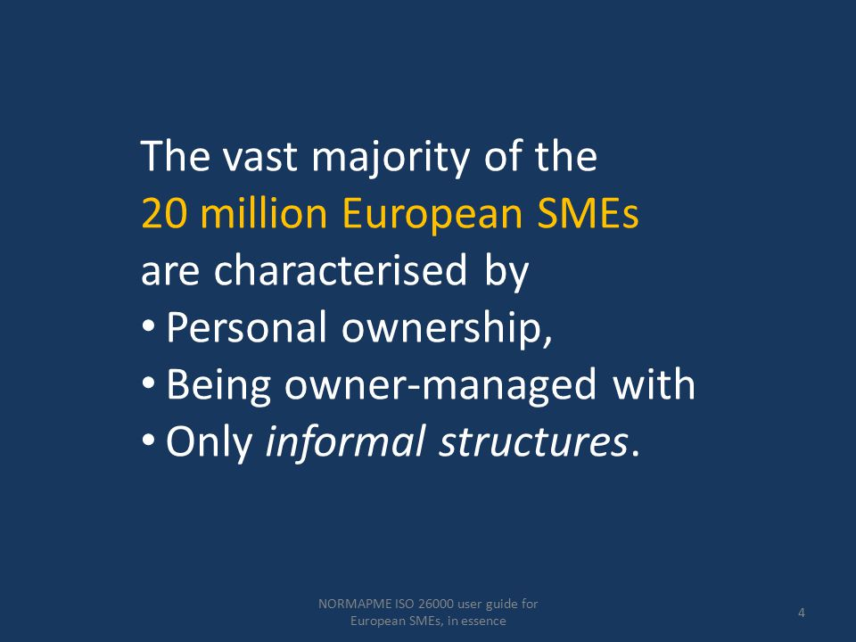 NORMAPME ISO 26000 user guide for European SMEs, in essence 25 Practicing social responsibility: SMEs practice CSR in a more informal, practical and often spontaneous way, Without being aware of any specific 'system' of decision making and 'implementation'.