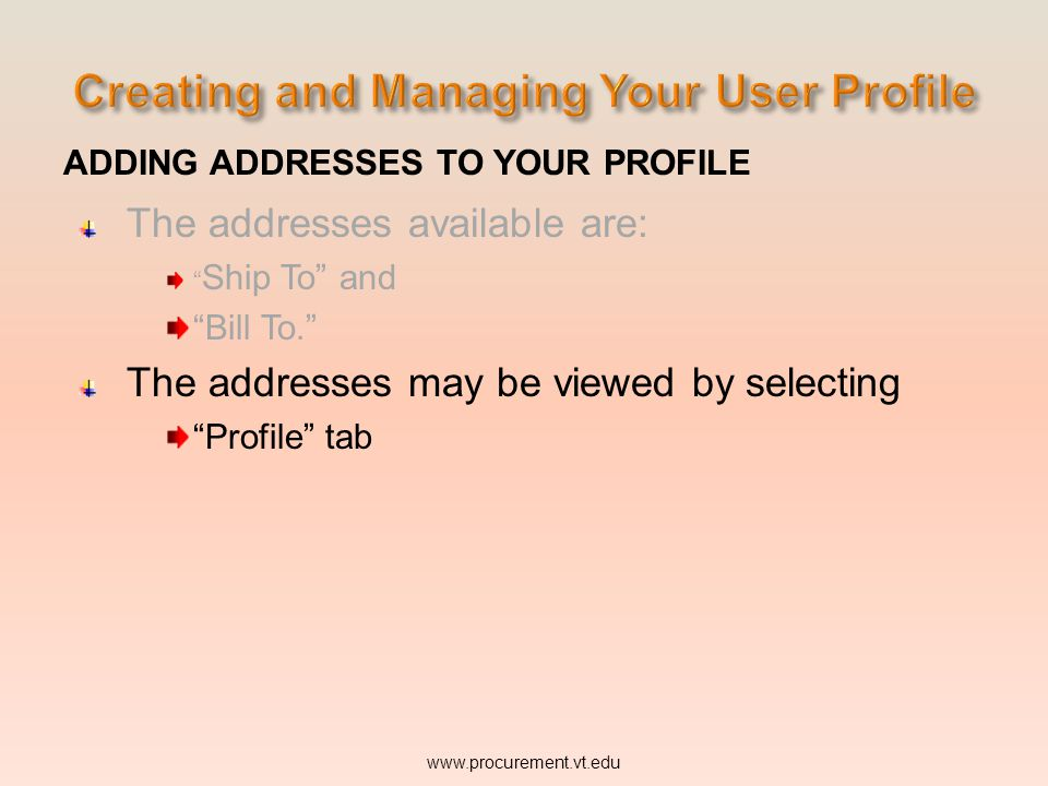 ADDING ADDRESSES TO YOUR PROFILE The addresses available are: Ship To and Bill To. The addresses may be viewed by selecting Profile tab www.procurement.vt.edu