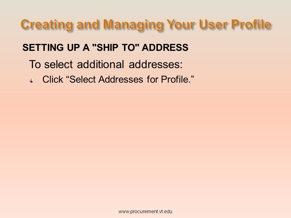 SETTING UP A SHIP TO ADDRESS To select additional addresses: Click Select Addresses for Profile. www.procurement.vt.edu