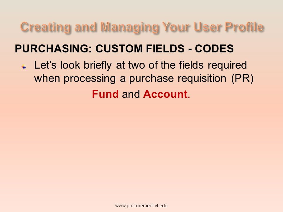 PURCHASING: CUSTOM FIELDS - CODES Let's look briefly at two of the fields required when processing a purchase requisition (PR) Fund and Account.