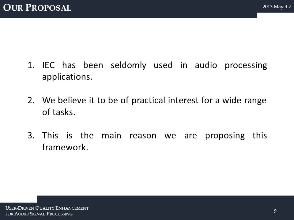 O UR P ROPOSAL U SER -D RIVEN Q UALITY E NHANCEMENT FOR A UDIO S IGNAL P ROCESSING 9 2013 May 4-7 1.IEC has been seldomly used in audio processing applications.
