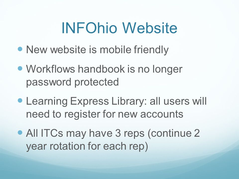 INFOhio Website New website is mobile friendly Workflows handbook is no longer password protected Learning Express Library: all users will need to register for new accounts All ITCs may have 3 reps (continue 2 year rotation for each rep)