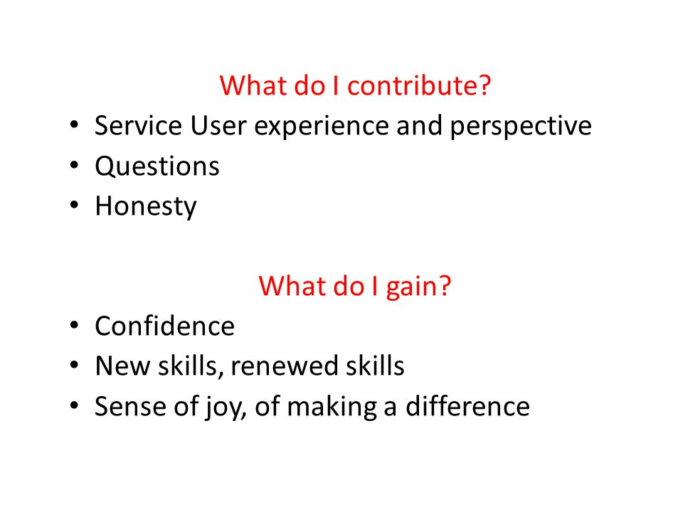 What do I contribute? Service User experience and perspective Questions Honesty What do I gain? Confidence New skills, renewed skills Sense of joy, of