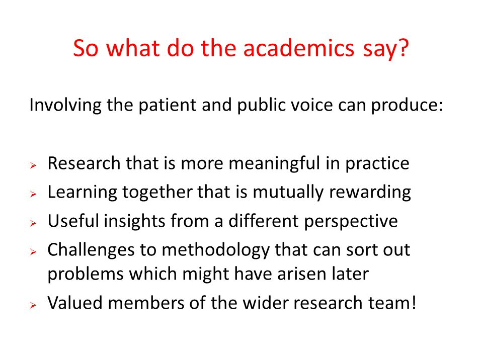 So what do the academics say? Involving the patient and public voice can produce:  Research that is more meaningful in practice  Learning together t