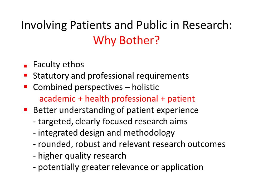 Involving Patients and Public in Research: Why Bother? Faculty ethos  Statutory and professional requirements  Combined perspectives – holistic acad