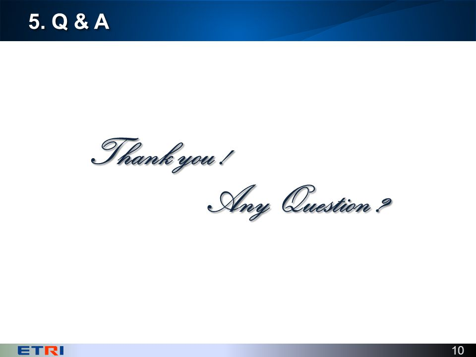 10 5. Q & A Thank you ! Any Question
