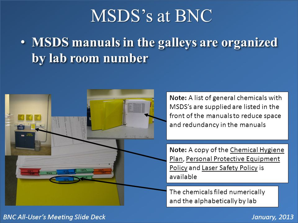 BNC All-User's Meeting Slide DeckJanuary, 2013 MSDS's at BNC MSDS manuals in the galleys are organized by lab room numberMSDS manuals in the galleys are organized by lab room number The chemicals filed numerically and the alphabetically by lab Note: A list of general chemicals with MSDS's are supplied are listed in the front of the manuals to reduce space and redundancy in the manuals Note: A copy of the Chemical Hygiene Plan, Personal Protective Equipment Policy and Laser Safety Policy is available