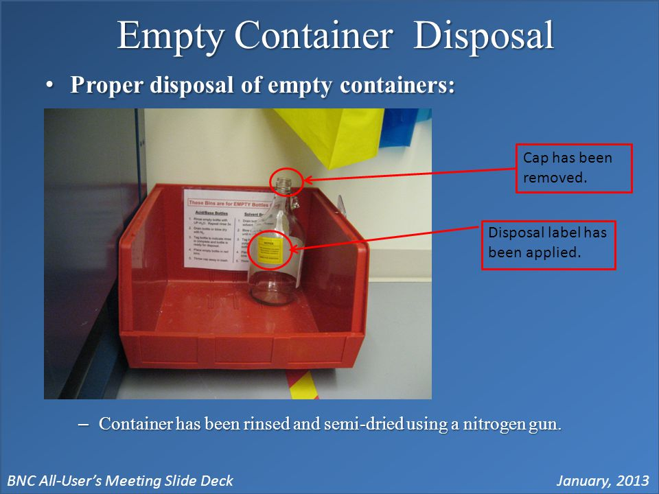 BNC All-User's Meeting Slide DeckJanuary, 2013 Empty Container Disposal Proper disposal of empty containers:Proper disposal of empty containers: –Container has been rinsed and semi-dried using a nitrogen gun.