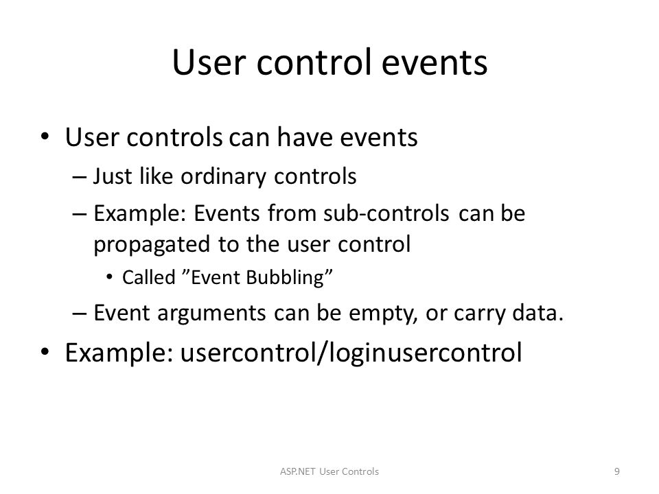User control events User controls can have events – Just like ordinary controls – Example: Events from sub-controls can be propagated to the user control Called Event Bubbling – Event arguments can be empty, or carry data.
