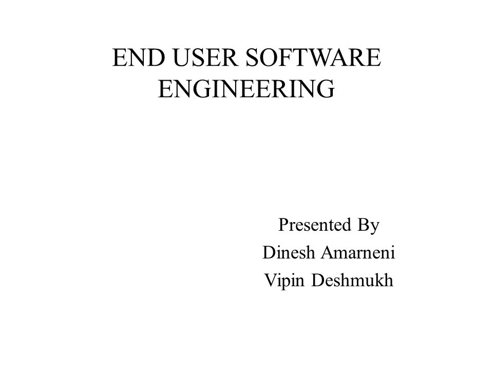 END USER SOFTWARE ENGINEERING Presented By Dinesh Amarneni Vipin Deshmukh