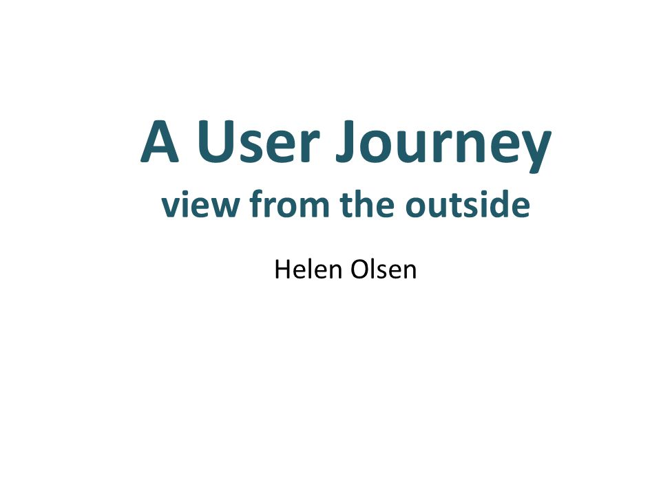 A User Journey view from the outside Helen Olsen