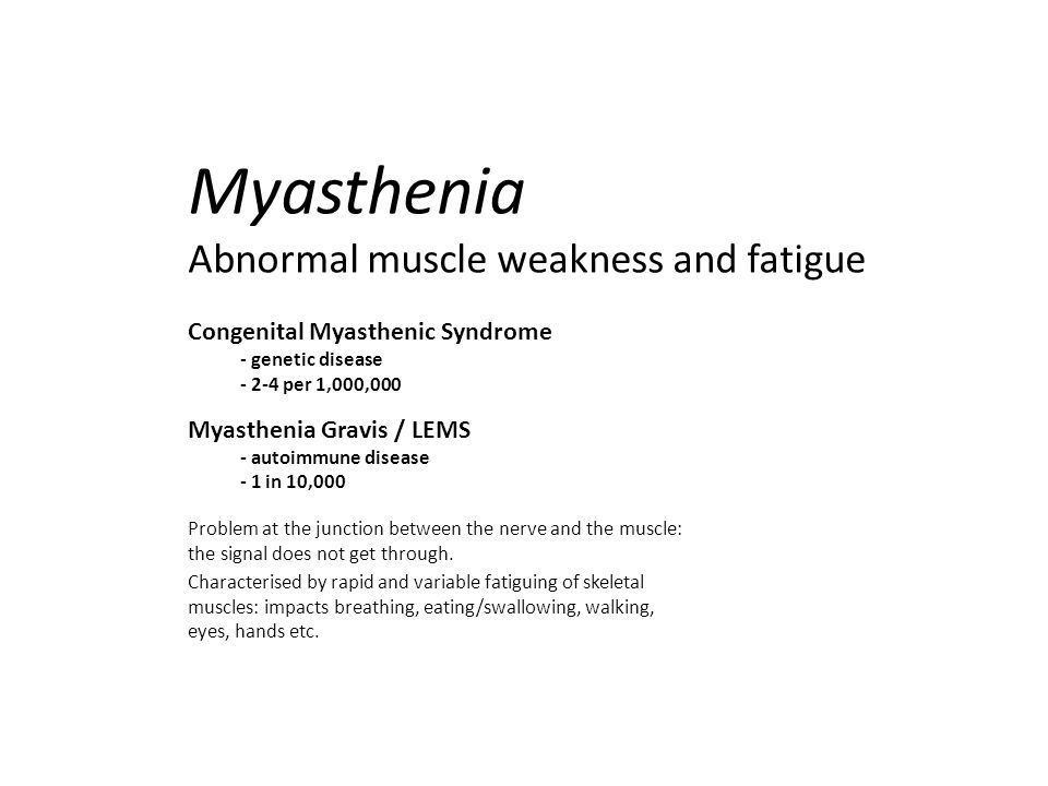 Myasthenia Abnormal muscle weakness and fatigue Congenital Myasthenic Syndrome - genetic disease - 2-4 per 1,000,000 Myasthenia Gravis / LEMS - autoimmune disease - 1 in 10,000 Problem at the junction between the nerve and the muscle: the signal does not get through.