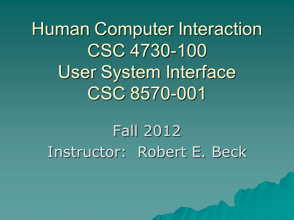 Human Computer Interaction CSC 4730-100 User System Interface CSC 8570-001 Fall 2012 Instructor: Robert E. Beck