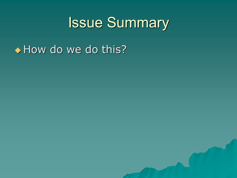 Issue Summary  How do we do this?