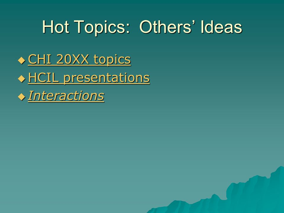 Hot Topics: Others' Ideas  CHI 20XX topics CHI 20XX topics CHI 20XX topics  HCIL presentations HCIL presentations HCIL presentations  Interactions