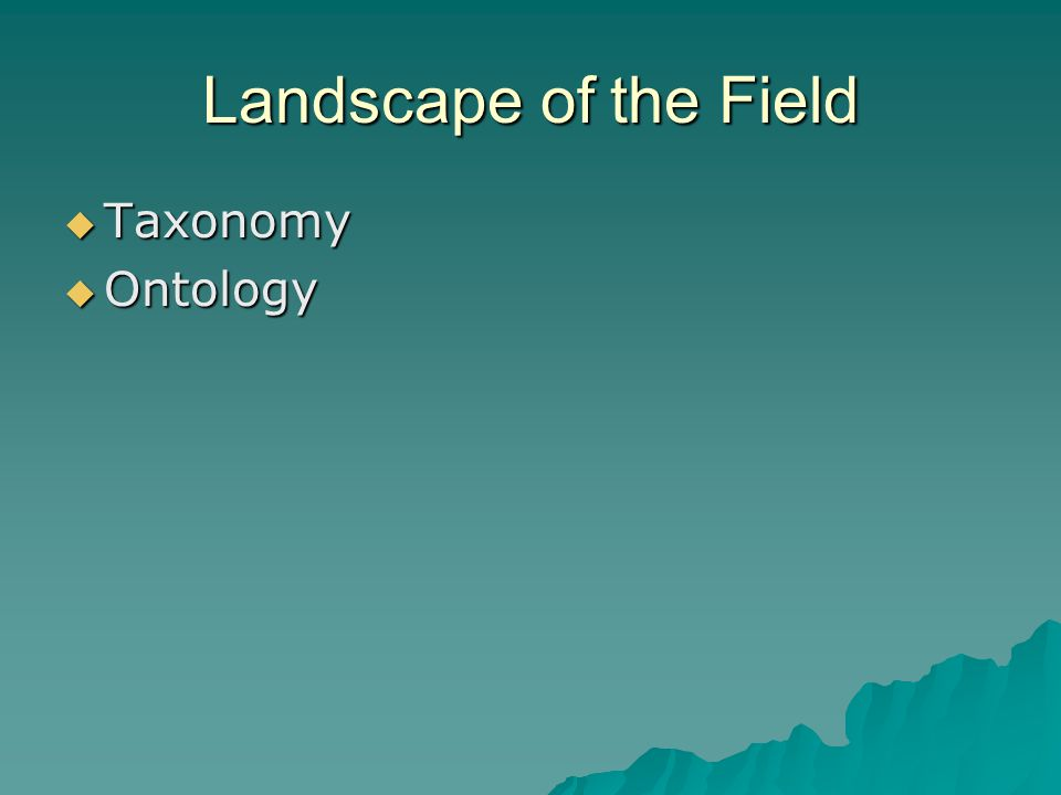 Landscape of the Field  Taxonomy  Ontology