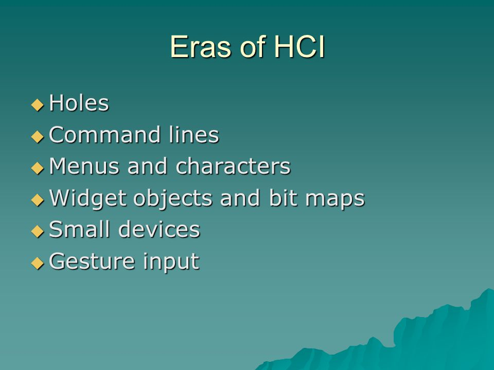 Eras of HCI  Holes  Command lines  Menus and characters  Widget objects and bit maps  Small devices  Gesture input