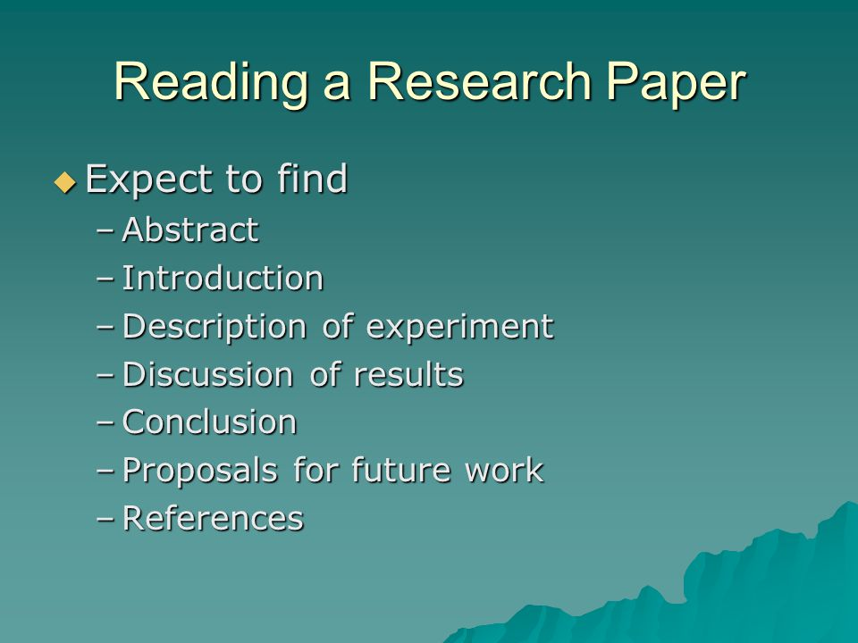 Reading a Research Paper  Expect to find –Abstract –Introduction –Description of experiment –Discussion of results –Conclusion –Proposals for future