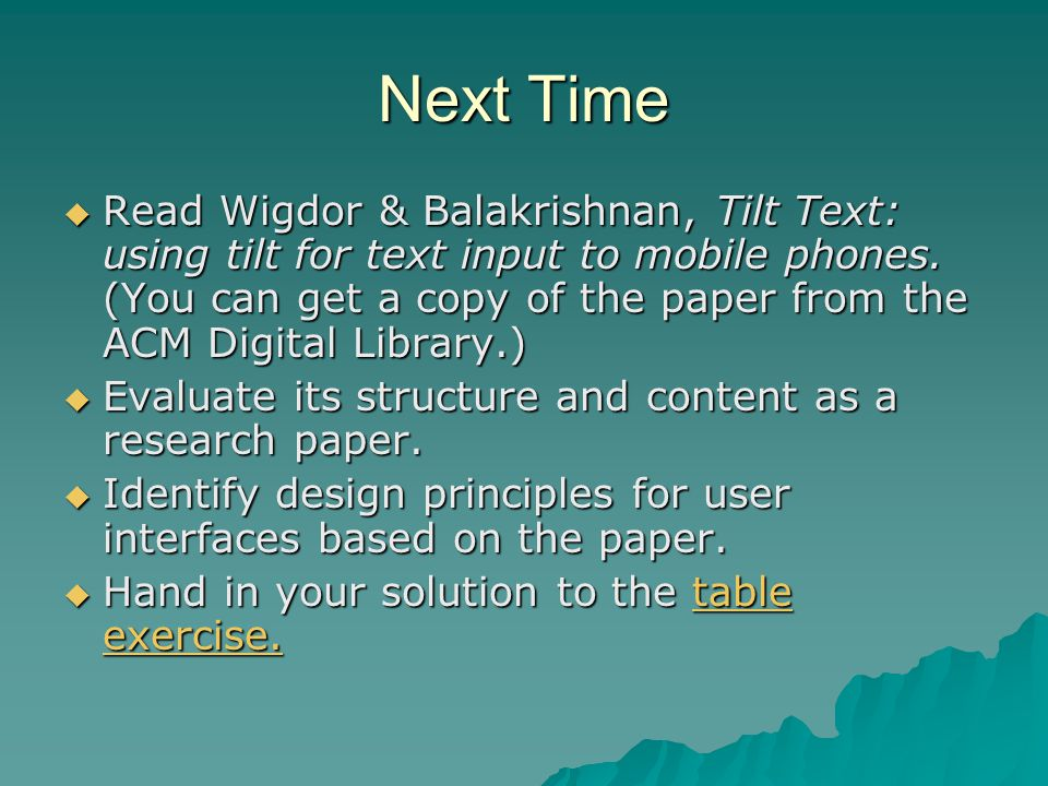 Next Time  Read Wigdor & Balakrishnan, Tilt Text: using tilt for text input to mobile phones. (You can get a copy of the paper from the ACM Digital L