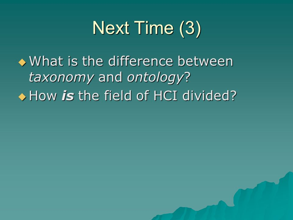 Next Time (3)  What is the difference between taxonomy and ontology?  How is the field of HCI divided?