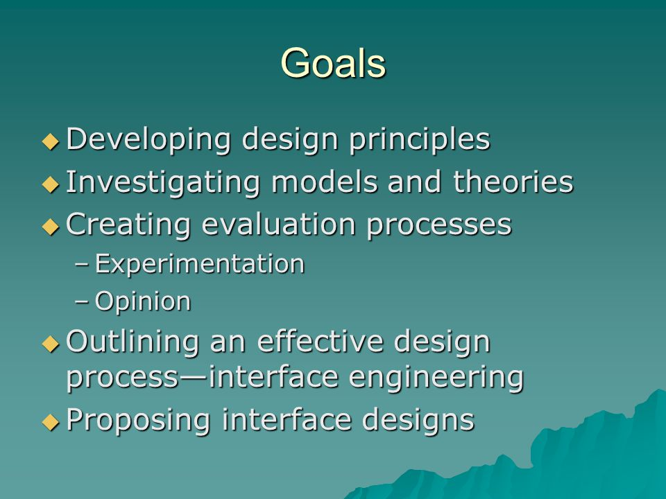 Goals  Developing design principles  Investigating models and theories  Creating evaluation processes –Experimentation –Opinion  Outlining an effe