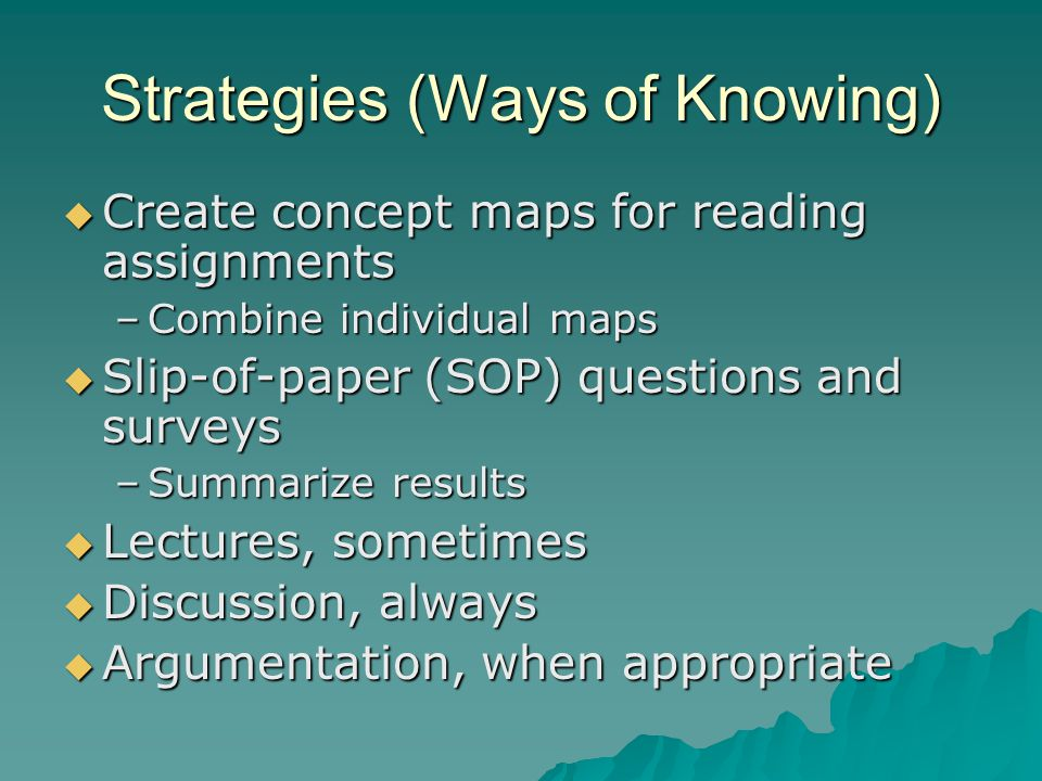 Strategies (Ways of Knowing)  Create concept maps for reading assignments –Combine individual maps  Slip-of-paper (SOP) questions and surveys –Summa