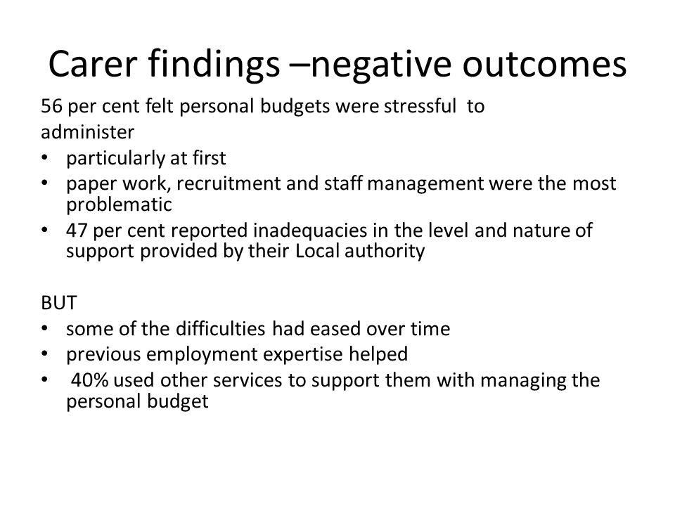 Carer findings –negative outcomes 56 per cent felt personal budgets were stressful to administer particularly at first paper work, recruitment and staff management were the most problematic 47 per cent reported inadequacies in the level and nature of support provided by their Local authority BUT some of the difficulties had eased over time previous employment expertise helped 40% used other services to support them with managing the personal budget