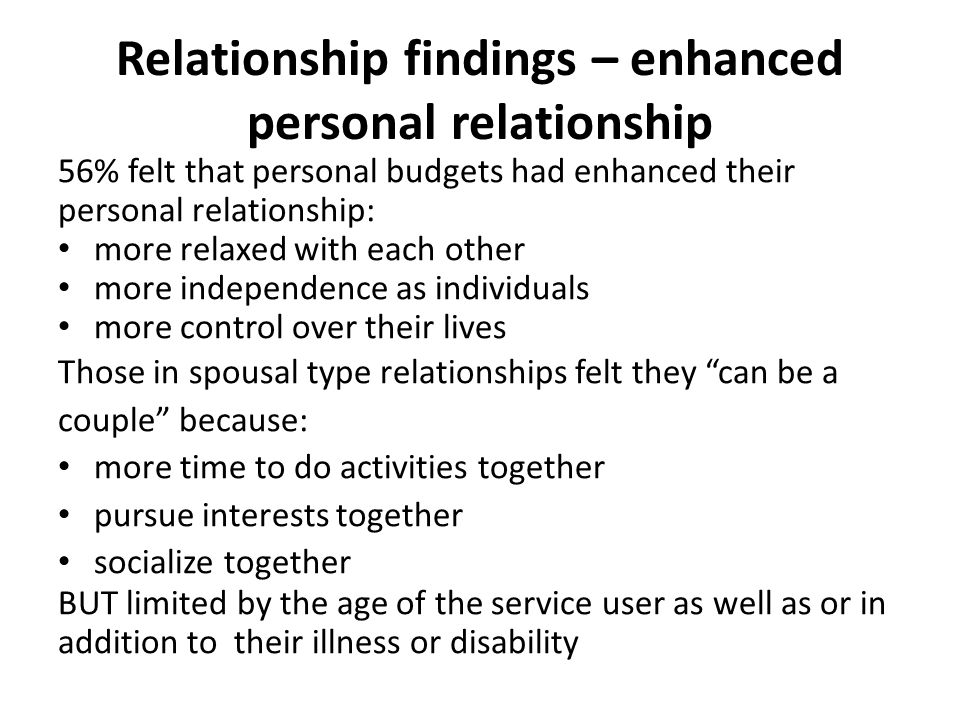 Relationship findings – enhanced personal relationship 56% felt that personal budgets had enhanced their personal relationship: more relaxed with each other more independence as individuals more control over their lives Those in spousal type relationships felt they can be a couple because: more time to do activities together pursue interests together socialize together BUT limited by the age of the service user as well as or in addition to their illness or disability