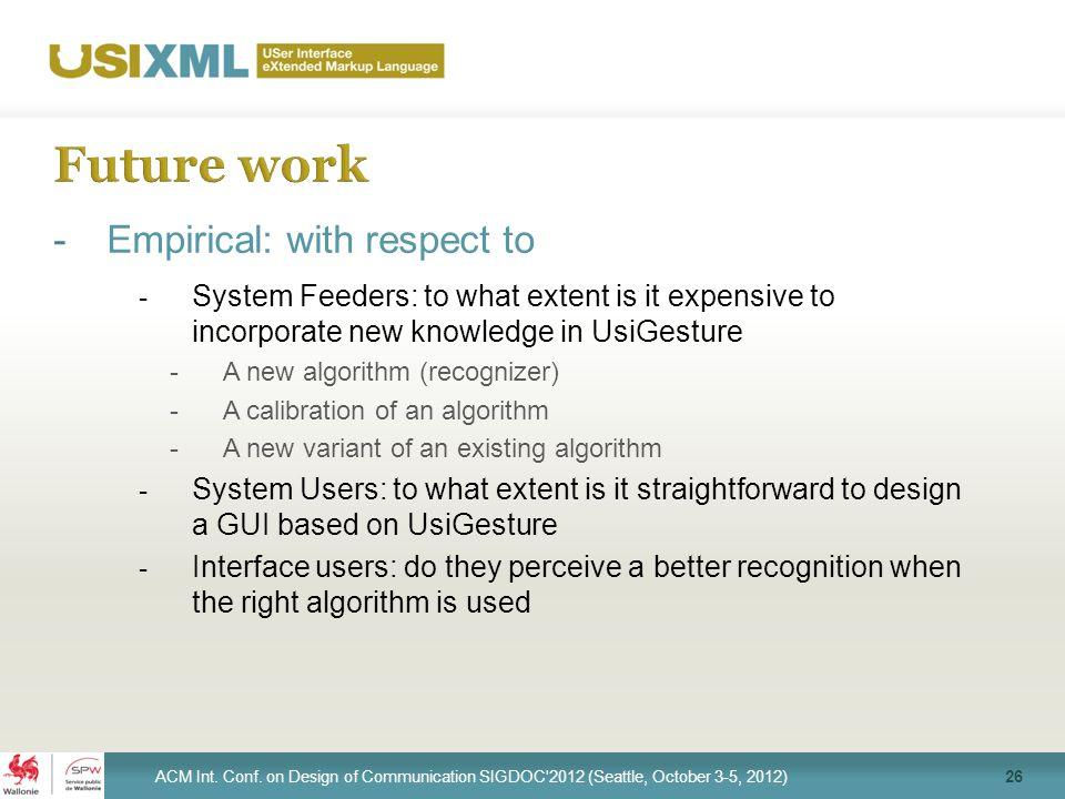 -Empirical: with respect to - System Feeders: to what extent is it expensive to incorporate new knowledge in UsiGesture -A new algorithm (recognizer) -A calibration of an algorithm -A new variant of an existing algorithm - System Users: to what extent is it straightforward to design a GUI based on UsiGesture - Interface users: do they perceive a better recognition when the right algorithm is used 26 ACM Int.