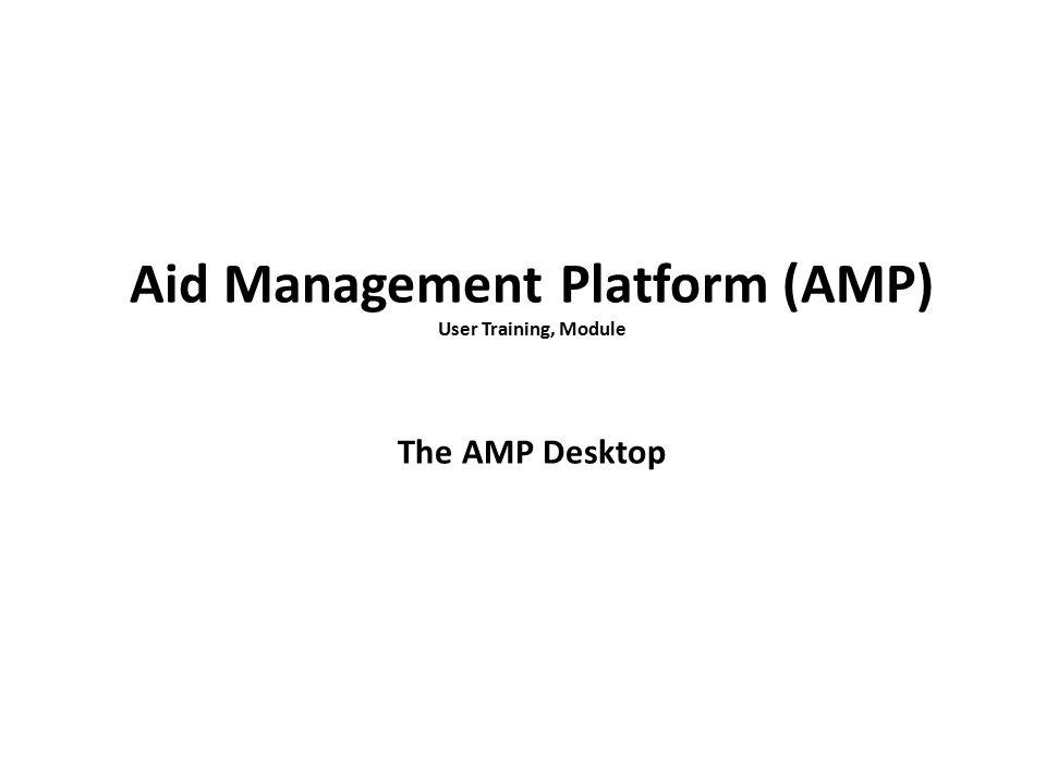 Aid Management Platform (AMP) User Training, Module The AMP Desktop