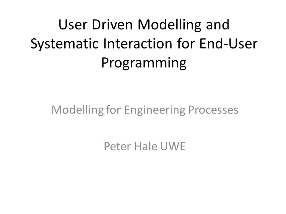 User Driven Modelling and Systematic Interaction for End-User Programming Modelling for Engineering Processes Peter Hale UWE