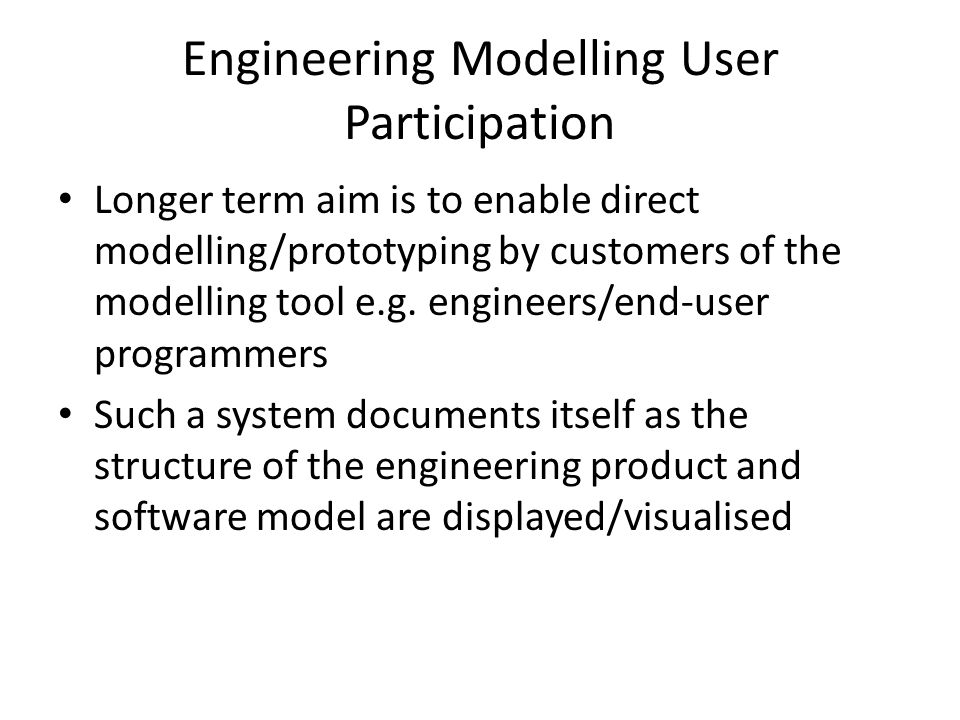 Engineering Modelling User Participation Longer term aim is to enable direct modelling/prototyping by customers of the modelling tool e.g.