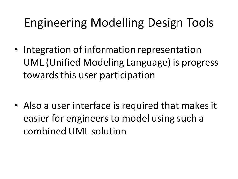 Engineering Modelling Design Tools Integration of information representation UML (Unified Modeling Language) is progress towards this user participation Also a user interface is required that makes it easier for engineers to model using such a combined UML solution