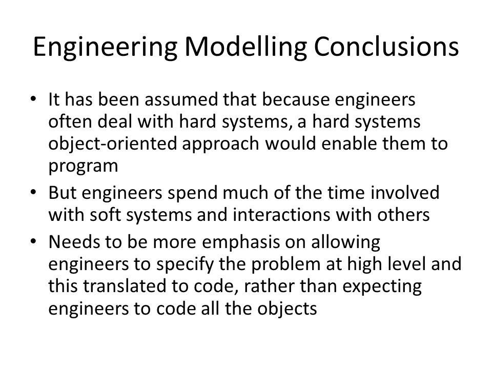 Engineering Modelling Conclusions It has been assumed that because engineers often deal with hard systems, a hard systems object-oriented approach would enable them to program But engineers spend much of the time involved with soft systems and interactions with others Needs to be more emphasis on allowing engineers to specify the problem at high level and this translated to code, rather than expecting engineers to code all the objects