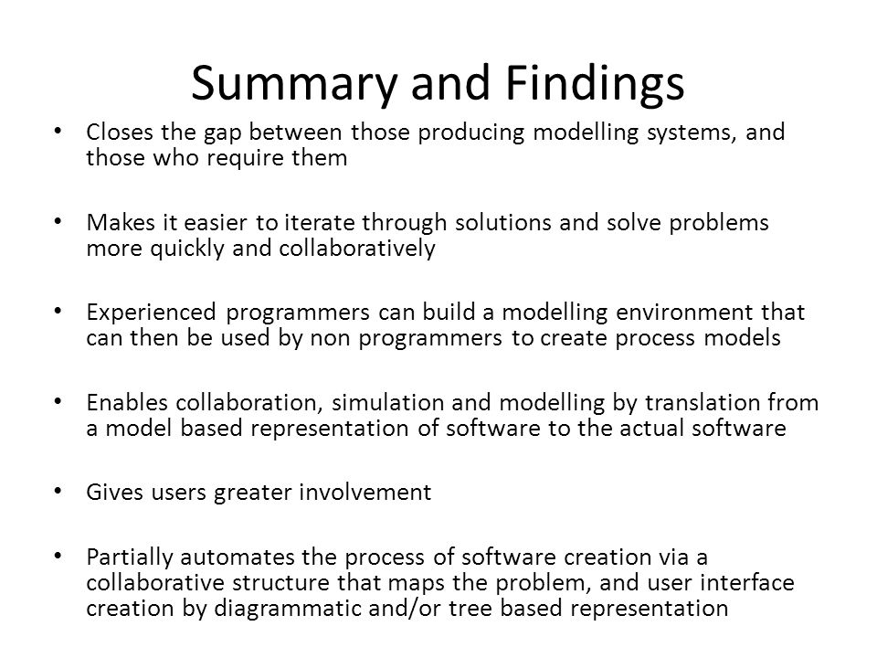 Summary and Findings Closes the gap between those producing modelling systems, and those who require them Makes it easier to iterate through solutions and solve problems more quickly and collaboratively Experienced programmers can build a modelling environment that can then be used by non programmers to create process models Enables collaboration, simulation and modelling by translation from a model based representation of software to the actual software Gives users greater involvement Partially automates the process of software creation via a collaborative structure that maps the problem, and user interface creation by diagrammatic and/or tree based representation