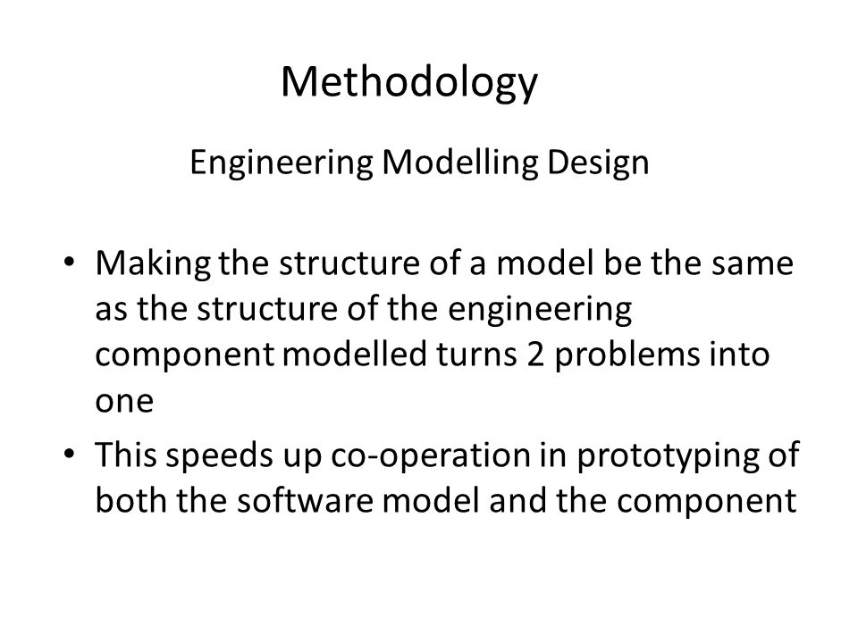 Engineering Modelling Design Making the structure of a model be the same as the structure of the engineering component modelled turns 2 problems into one This speeds up co-operation in prototyping of both the software model and the component Methodology