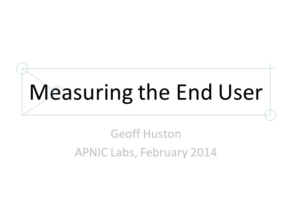 Measuring the End User Geoff Huston APNIC Labs, February 2014