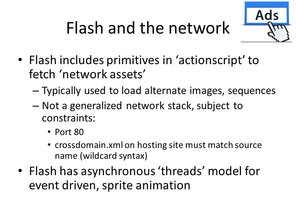 Flash and the network Flash includes primitives in 'actionscript' to fetch 'network assets' – Typically used to load alternate images, sequences – Not a generalized network stack, subject to constraints: Port 80 crossdomain.xml on hosting site must match source name (wildcard syntax) Flash has asynchronous 'threads' model for event driven, sprite animation
