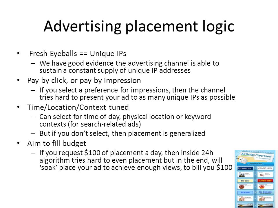 Advertising placement logic Fresh Eyeballs == Unique IPs – We have good evidence the advertising channel is able to sustain a constant supply of unique IP addresses Pay by click, or pay by impression – If you select a preference for impressions, then the channel tries hard to present your ad to as many unique IPs as possible Time/Location/Context tuned – Can select for time of day, physical location or keyword contexts (for search-related ads) – But if you don't select, then placement is generalized Aim to fill budget – If you request $100 of placement a day, then inside 24h algorithm tries hard to even placement but in the end, will 'soak' place your ad to achieve enough views, to bill you $100
