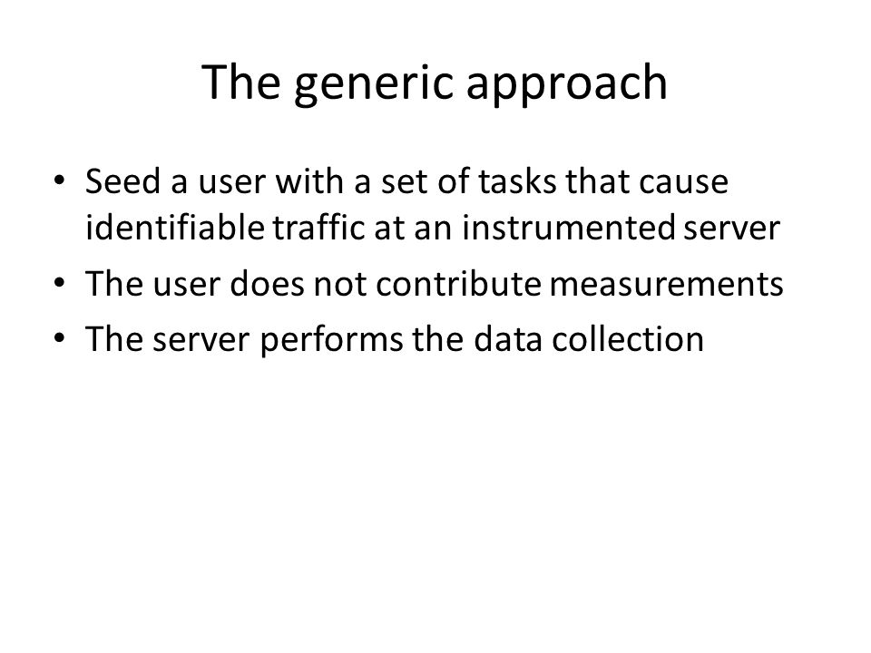 The generic approach Seed a user with a set of tasks that cause identifiable traffic at an instrumented server The user does not contribute measuremen